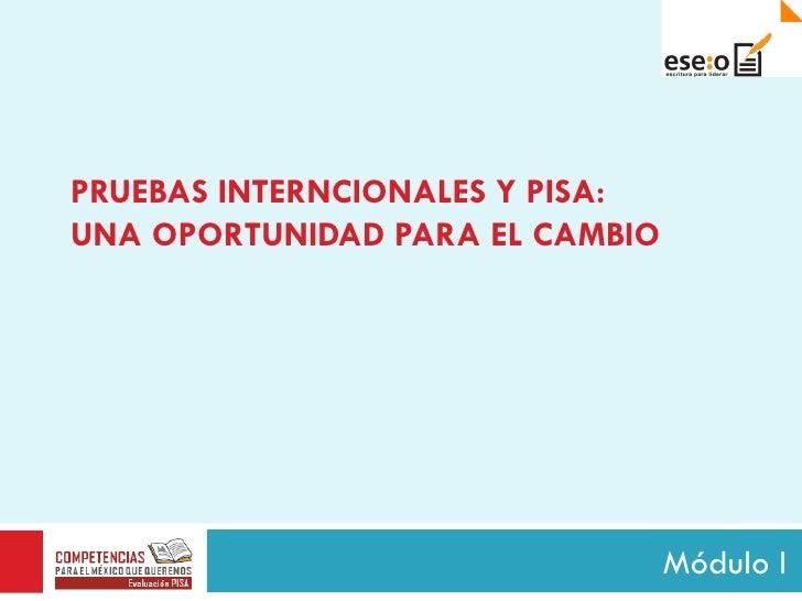 PRUEBAS   INTERNCIONALES Y PISA: UNA OPORTUNIDAD PARA EL CAMBIO Módulo I