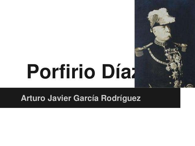 Porfirio Díaz Arturo Javier García Rodríguez