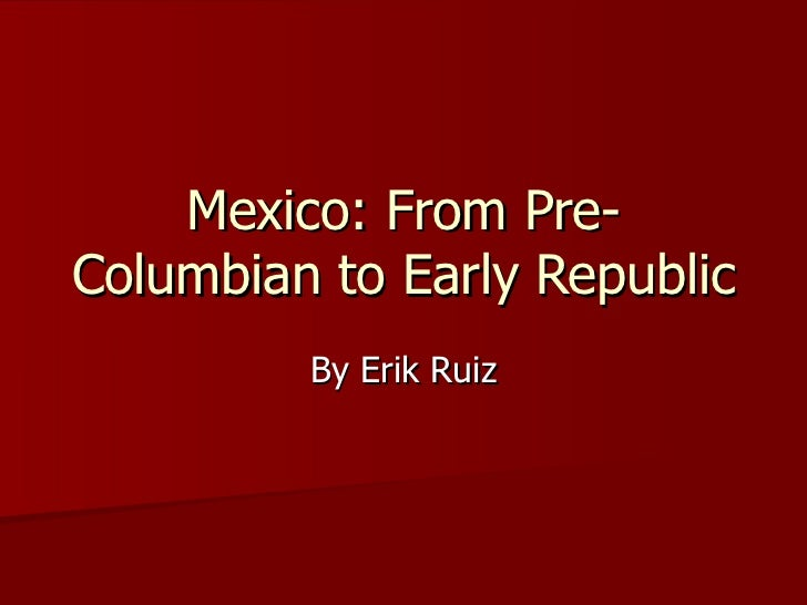 Mexico: From Pre-Columbian to Early Republic By Erik Ruiz