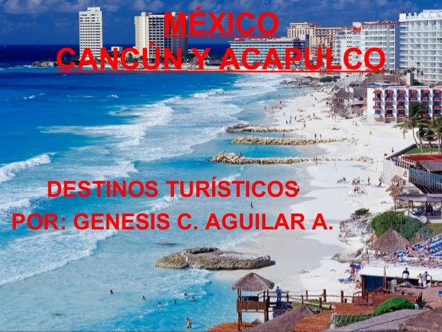 MÉXICO CANCÚN Y ACAPULCO DESTINOS TURÍSTICOS POR: GENESIS C. AGUILAR A.