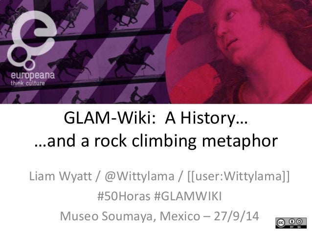 GLAM-Wiki: A History…  …and a rock climbing metaphor  Liam Wyatt / @Wittylama / [[user:Wittylama]]  #50Horas #GLAMWIKI  Mu...