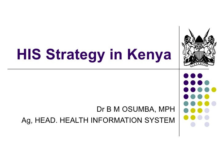 HIS Strategy in Kenya Dr B M OSUMBA, MPH Ag, HEAD. HEALTH INFORMATION SYSTEM