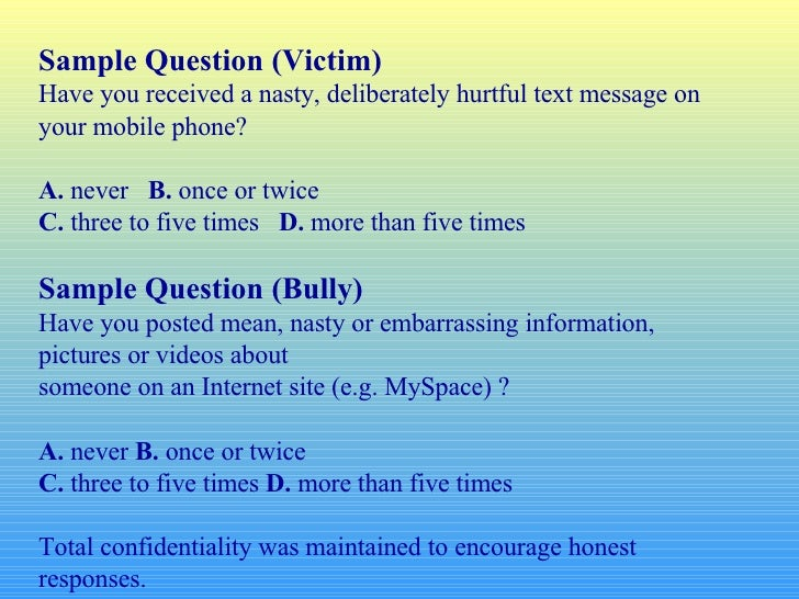 Sample Question (Victim) Have you received a nasty, deliberately hurtful text message on your mobile phone? A.  never  B. ...
