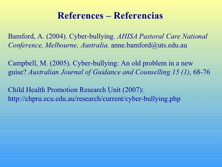 References – Referencias Bamford, A. (2004). Cyber-bullying.  AHISA Pastoral Care National Conference, Melbourne, Australi...