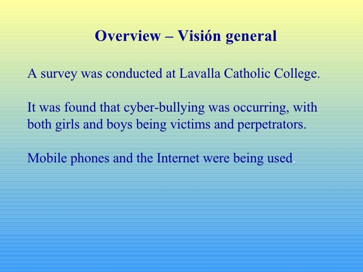 Overview – Visión general A survey was conducted at Lavalla Catholic College. It was found that cyber-bullying was occurri...