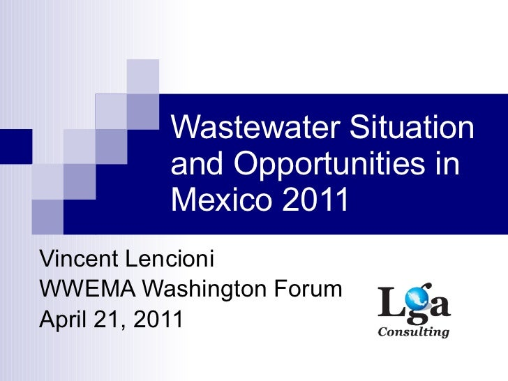 Wastewater Situation and Opportunities in Mexico 2011 Vincent Lencioni WWEMA Washington Forum April 21, 2011