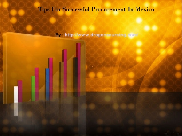 Tips For Successful Procurement In Mexico By : http://www.dragonsourcing.com/
