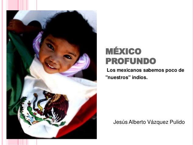 """MÉXICO  PROFUNDO  Los mexicanos sabemos poco de  """"nuestros"""" indios.  Jesús Alberto Vázquez Pulido"""