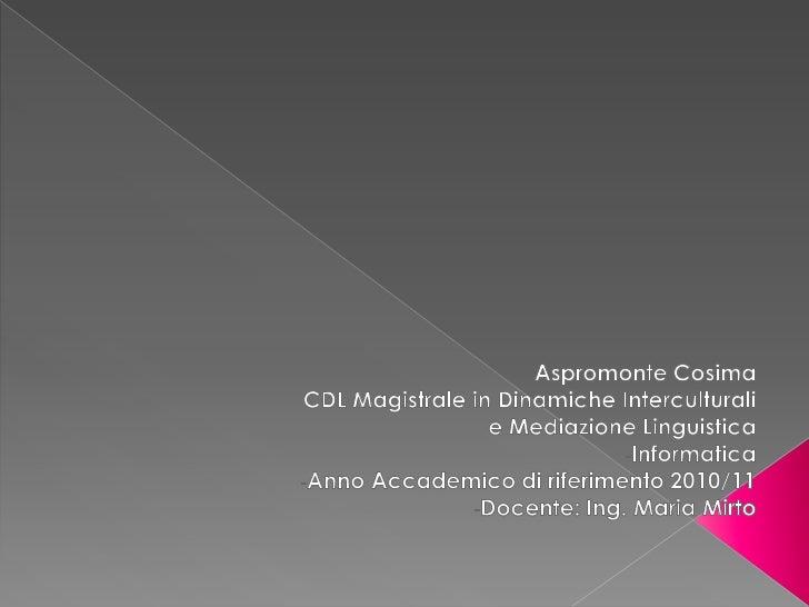 Aspromonte Cosima<br />CDL Magistrale in Dinamiche Interculturali e Mediazione Linguistica <br /><ul><li>Informatica