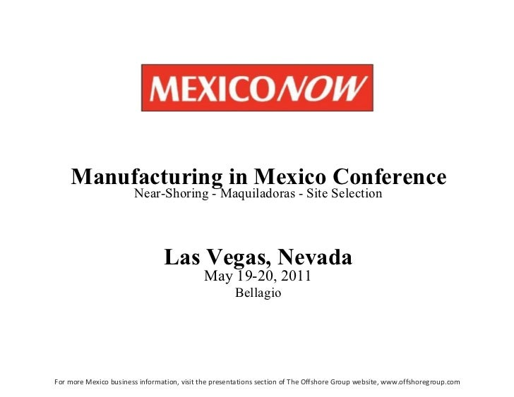 Las   Vegas,   Nevada May 19-20, 2011 Bellagio Manufacturing   in   Mexico   Conference Near-Shoring - Maquiladoras - Site...