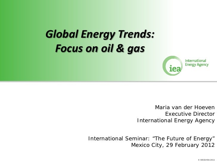 Global Energy Trends:  Focus on oil & gas                               Maria van der Hoeven                              ...