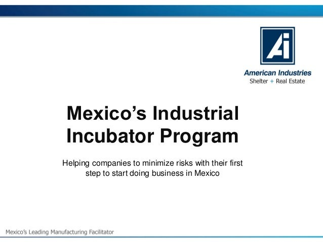 Mexico's Industrial Incubator Program  Helping companies to minimize risks with their first step to start doing business i...