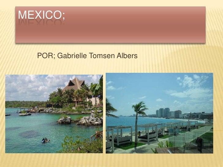 MEXICO;<br />POR; Gabrielle Tomsen Albers<br />