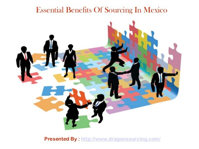 Presented By : http://www.dragonsourcing.com/ Essential Benefits Of Sourcing In Mexico