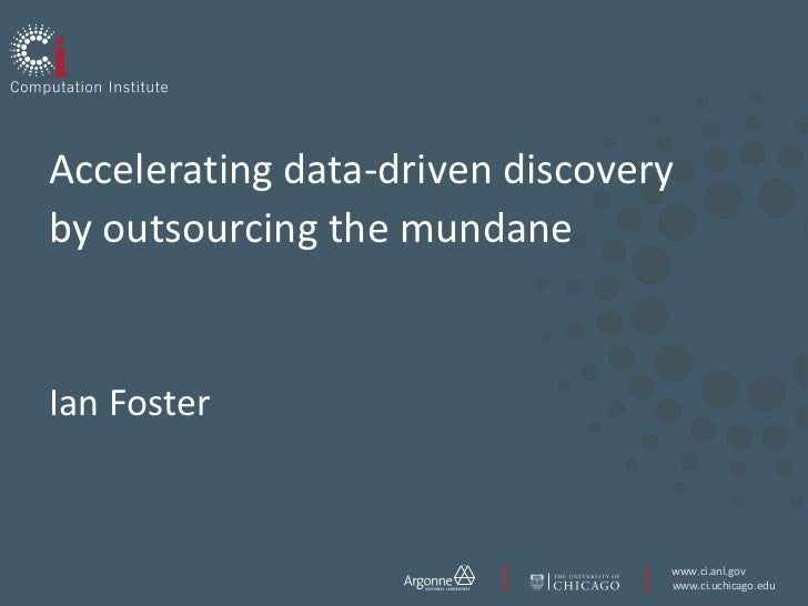 Accelerating data-driven discoveryby outsourcing the mundaneIan Foster                                 www.ci.anl.gov     ...