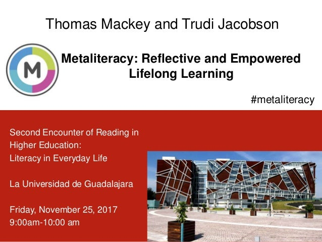 Metaliteracy: Reflective and Empowered Lifelong Learning 1 Thomas Mackey and Trudi Jacobson #metaliteracy Second Encounter...