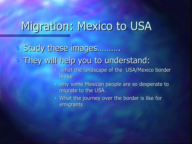 Migration: Mexico to USA <ul><li>Study these images………. </li></ul><ul><li>They will help you to understand: </li></ul><ul>...