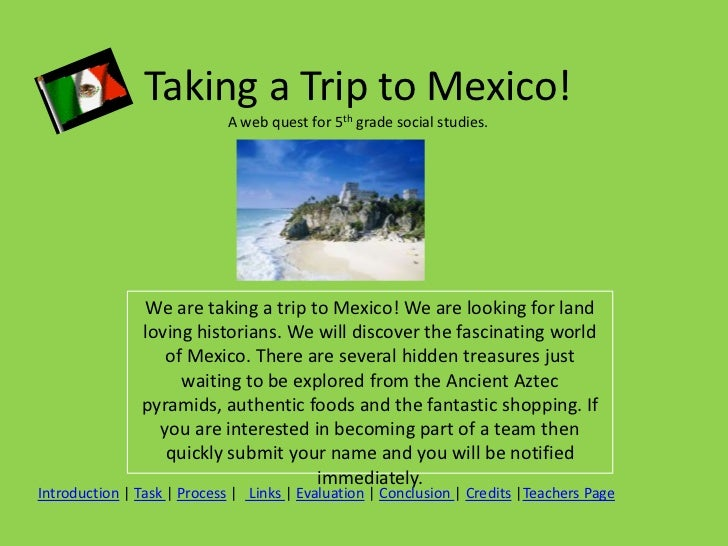 Taking a Trip to Mexico!                            A web quest for 5th grade social studies.               We are taking ...