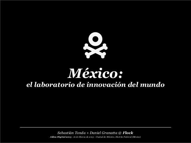 México:el laboratorio de innovación del mundoAldea Digital 2013 - 16 de Marzo de 2013 - Ciudad de Méxicio, Distrito Federa...