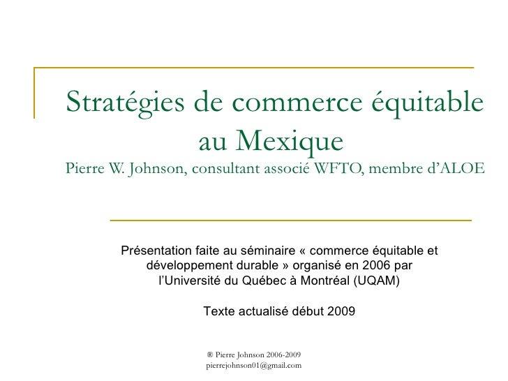 Stratégies de commerce équitable au Mexique  Pierre W. Johnson, consultant associé WFTO, membre d'ALOE Présentation faite ...