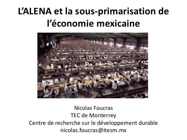 L'ALENA et la sous-primarisation de l'économie mexicaine Nicolas Foucras TEC de Monterrey Centre de recherche sur le dével...