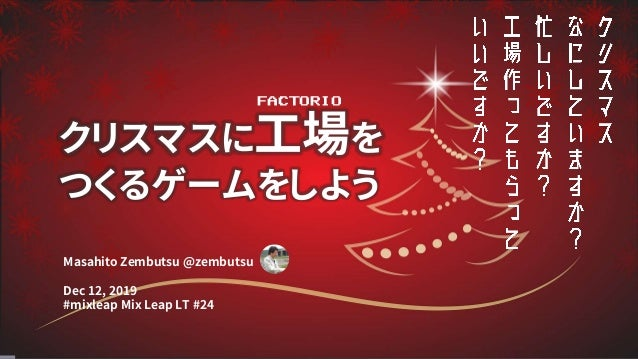 Masahito Zembutsu @zembutsu Dec 12, 2019 #mixleap Mix Leap LT #24 クリスマスに工場を つくるゲームをしよう FACTORIO