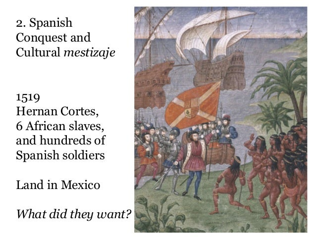 2. SpanishConquest andCultural mestizaje1519Hernan Cortes,6 African slaves,and hundreds ofSpanish soldiersLand in MexicoWh...
