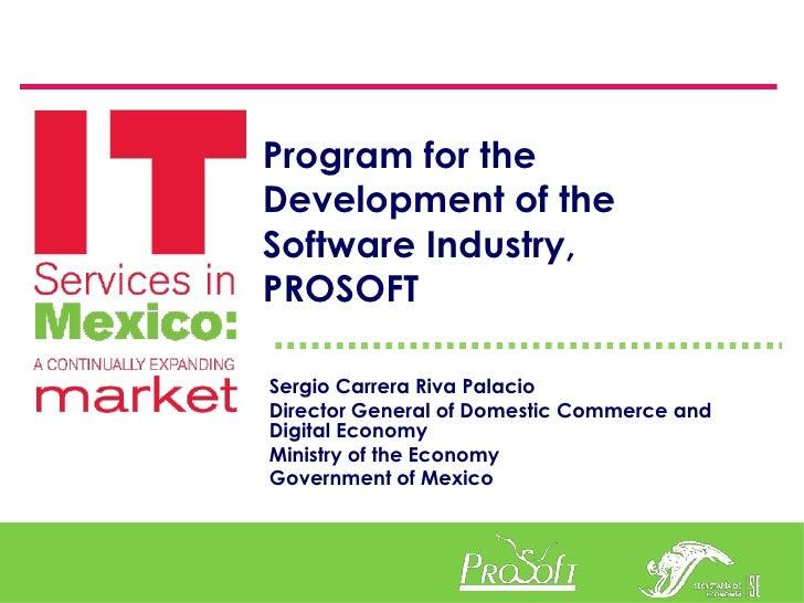 Program for the Development of the Software Industry, PROSOFT  Sergio Carrera Riva Palacio Director General of Domestic Co...