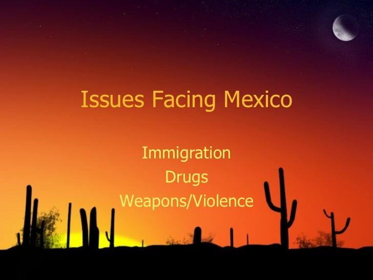 Issues Facing Mexico Immigration Drugs Weapons/Violence