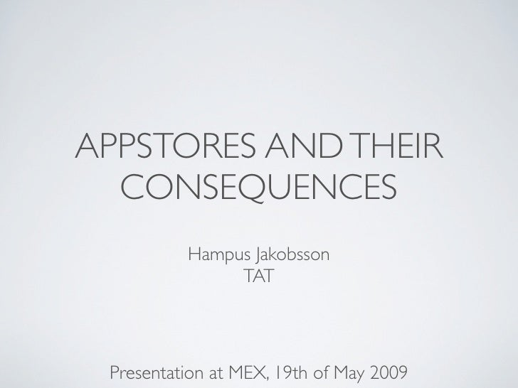 APPSTORES AND THEIR   CONSEQUENCES           Hampus Jakobsson                TAT      Presentation at MEX, 19th of May 2009