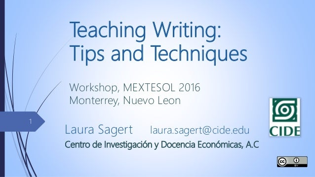 Teaching Writing: Tips and Techniques Workshop, MEXTESOL 2016 Monterrey, Nuevo Leon Laura Sagert laura.sagert@cide.edu Cen...