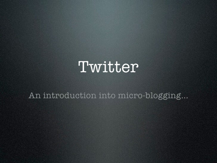 Twitter An introduction into micro-blogging...