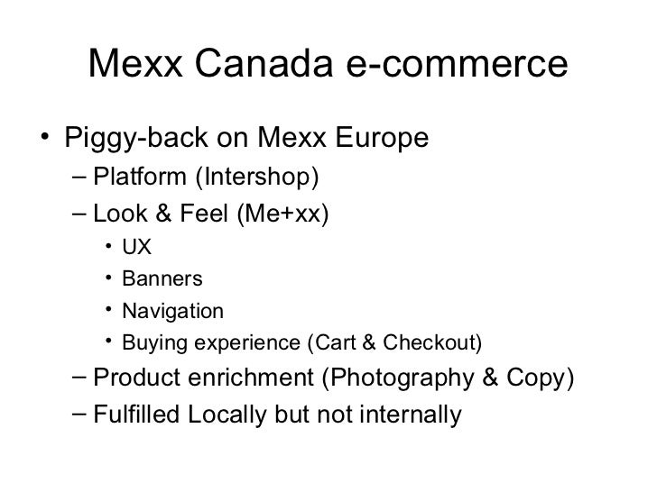 Mexx Canada e-commerce• Piggy-back on Mexx Europe  – Platform (Intershop)  – Look & Feel (Me+xx)    •   UX    •   Banners ...