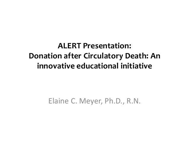 ALERT Presentation:Donation after Circulatory Death: An  innovative educational initiative     Elaine C. Meyer, Ph.D., R.N.