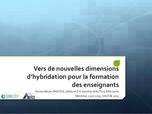 Vers de nouvelles dimensions d'hybridation pour la formation des enseignants Florian Meyer (PeDTICE, UdeS) et Éric Sanchez...