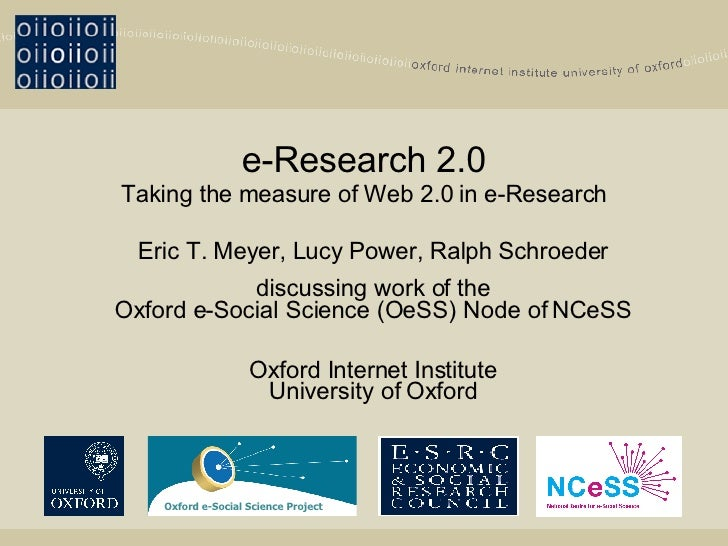 e-Research 2.0 Taking the measure of Web 2.0 in e-Research Eric T. Meyer, Lucy Power, Ralph Schroeder discussing work of t...