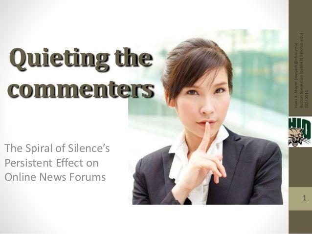 HansK.Meyer(meyerh@ohio.edu) BurtonSpeakman(bs634313@ohio.edu) ISOJ2016 1 The Spiral of Silence's Persistent Effect on Onl...