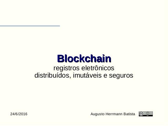 BlockchainBlockchain registros eletrônicos distribuídos, imutáveis e seguros Augusto Herrmann Batista24/6/2016