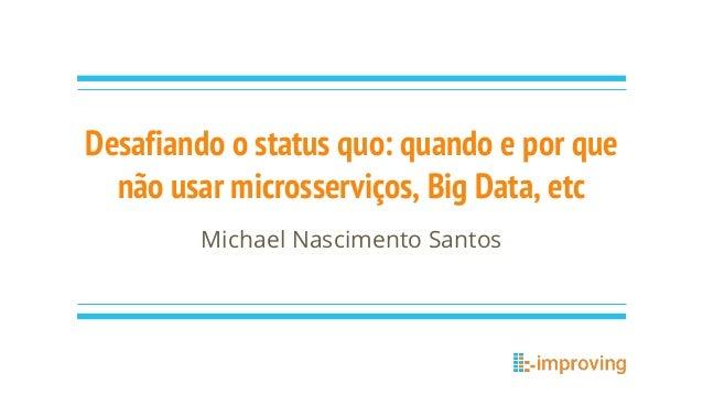 Desafiando o status quo: quando e por que não usar microsserviços, Big Data, etc Michael Nascimento Santos