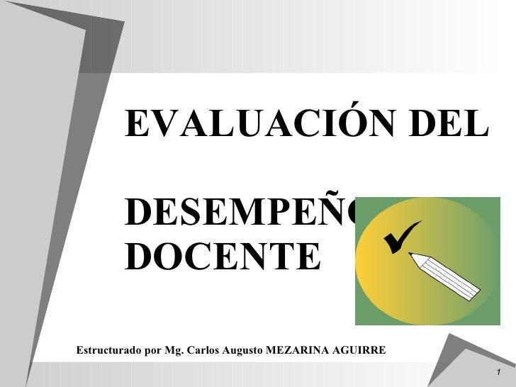 <ul><li>EVALUACIÓN DEL  DESEMPEÑO DOCENTE </li></ul>Estructurado por Mg. Carlos Augusto MEZARINA AGUIRRE