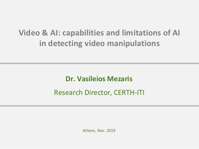 Video & AI: capabilities and limitations of AI in detecting video manipulations Athens, Nov. 2019 Research Director, CERTH...
