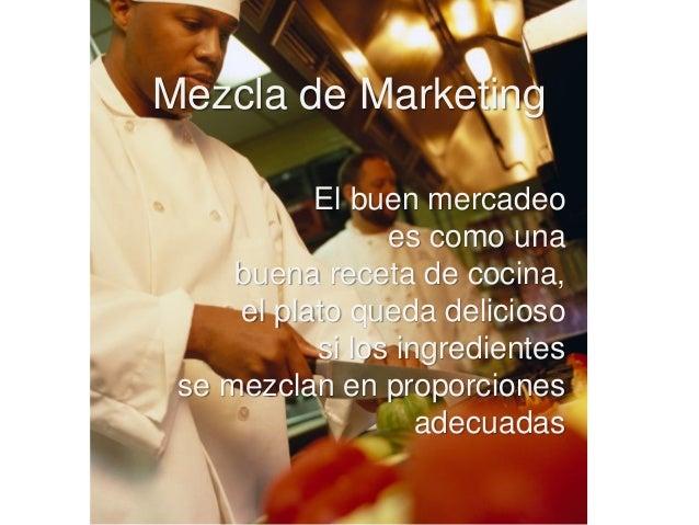 Mezcla de Marketing El buen mercadeo es como una buena receta de cocina, el plato queda delicioso si los ingredientes se m...
