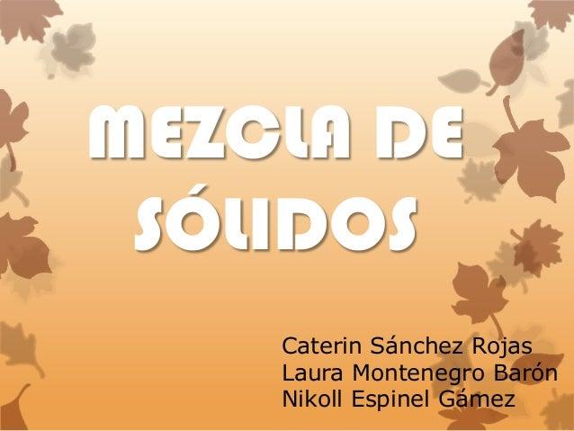 MEZCLA DE SÓLIDOS Caterin Sánchez Rojas Laura Montenegro Barón Nikoll Espinel Gámez