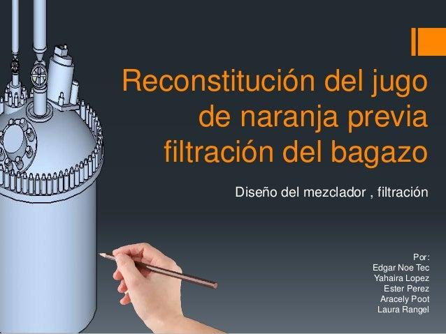 Diseño del mezclador , filtración Reconstitución del jugo de naranja previa filtración del bagazo Por: Edgar Noe Tec Yahai...