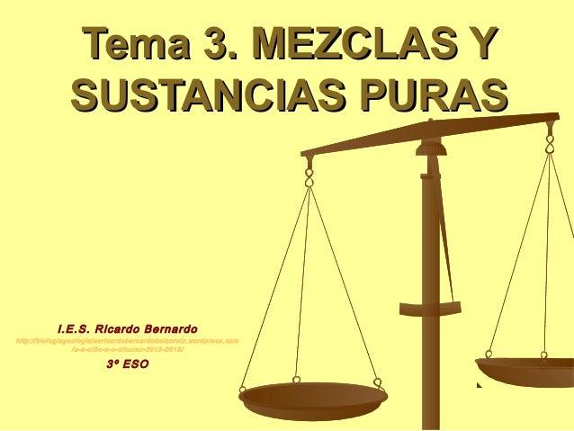 Tema 3. MEZCLAS Y               SUSTANCIAS PURAS           I.E.S. Ricardo Bernardohttp://biologiageologiaiesricardobernard...