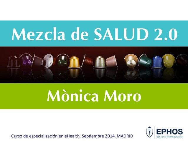 Mezcla de SALUD 2.0 Mònica Moro Curso  de  especialización  en  eHealth.  Sep6embre  2014.  MADRID