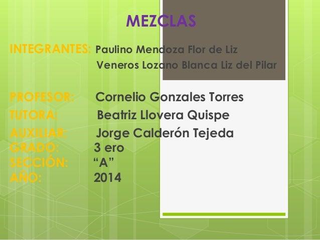 MEZCLAS  INTEGRANTES: Paulino Mendoza Flor de Liz  Veneros Lozano Blanca Liz del Pilar  PROFESOR: Cornelio Gonzales Torres...