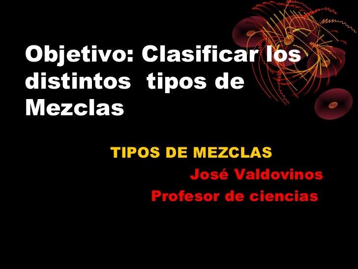 Objetivo: Clasificar losdistintos tipos deMezclas       TIPOS DE MEZCLAS                José Valdovinos           Profesor...