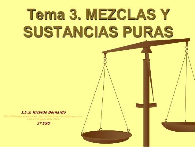 Tema 3. MEZCLAS Y SUSTANCIAS PURAS I.E.S. Ricardo Bernardo http://biologiageologiaiesricardobernardobelenruiz.wordpress.co...