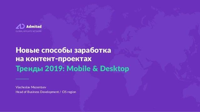 Viacheslav Mezentsev Head of Business Development / CIS region Новые способы заработка на контент-проектах Тренды 2019: Mo...